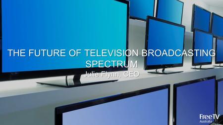 THE FUTURE OF TELEVISION BROADCASTING SPECTRUM Julie Flynn, CEO.