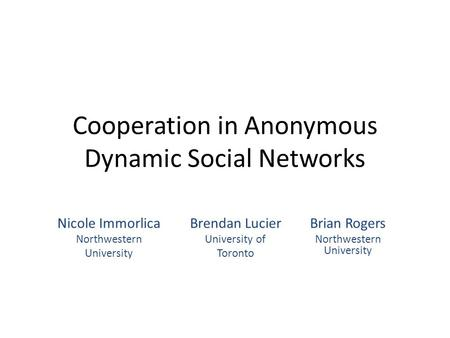 Cooperation in Anonymous Dynamic Social Networks Brendan Lucier University of Toronto Brian Rogers Northwestern University Nicole Immorlica Northwestern.