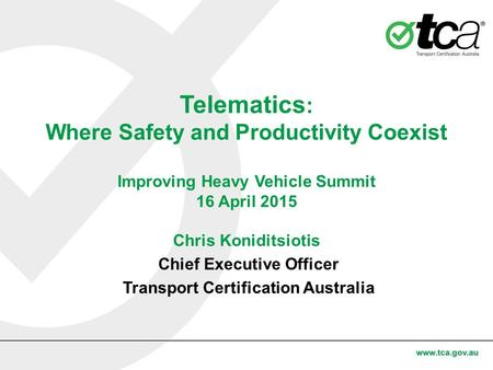 Telematics : Where Safety and Productivity Coexist Improving Heavy Vehicle Summit 16 April 2015 Chris Koniditsiotis Chief Executive Officer Transport Certification.