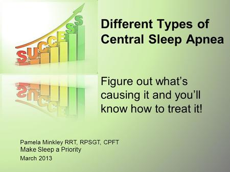 Pamela Minkley RRT, RPSGT, CPFT March 2013 Different Types of Central <strong>Sleep</strong> <strong>Apnea</strong> Figure out what's causing it and you'll know how to treat it! Make <strong>Sleep</strong>.