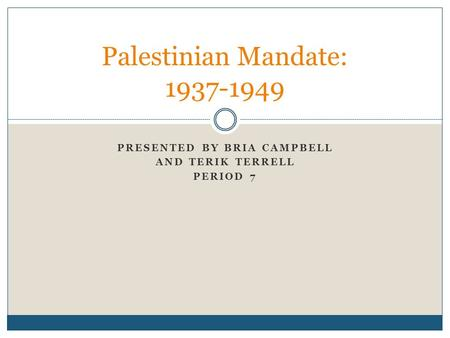 PRESENTED BY BRIA CAMPBELL AND TERIK TERRELL PERIOD 7 Palestinian Mandate: 1937-1949.