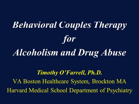 Behavioral Couples Therapy for Alcoholism and Drug Abuse Timothy O'Farrell, Ph.D. VA Boston Healthcare System, Brockton MA Harvard Medical School Department.
