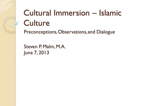 Cultural Immersion – Islamic Culture Preconceptions, Observations, and Dialogue Steven P. Malm, M.A. June 7, 2013.