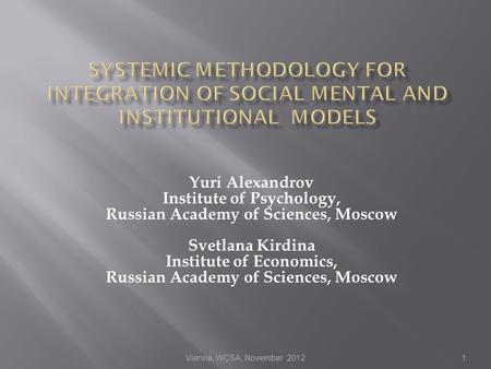 Vienna, WCSA, November 20121 Yuri Alexandrov Institute of Psychology, Russian Academy of Sciences, Moscow Svetlana Kirdina Institute of Economics, Russian.