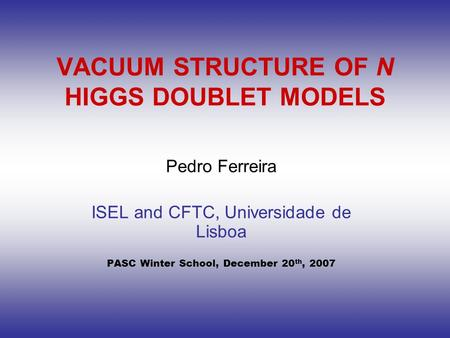 VACUUM STRUCTURE OF N HIGGS DOUBLET MODELS Pedro Ferreira ISEL and CFTC, Universidade de Lisboa PASC Winter School, December 20 th, 2007.