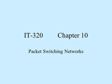 IT-320Chapter 10 Packet Switching Networks. Objectives 1. Compare and contrast X.25 and Frame Relay networks. 2. Explain the need for SLAs and define.