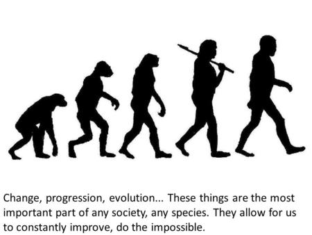 Change, progression, evolution... These things are the most important part of any society, any species. They allow for us to constantly improve, do the.