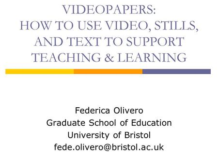 VIDEOPAPERS: HOW TO USE VIDEO, STILLS, AND TEXT TO SUPPORT TEACHING & LEARNING Federica Olivero Graduate School of Education University of Bristol