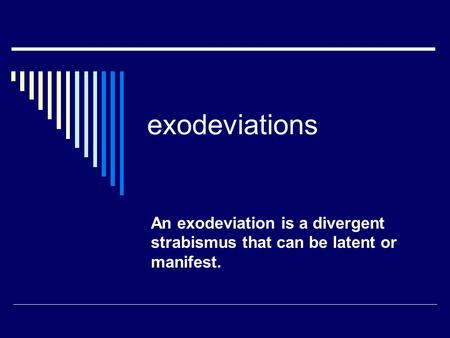 Exodeviations An exodeviation is a divergent strabismus that can be latent or manifest.