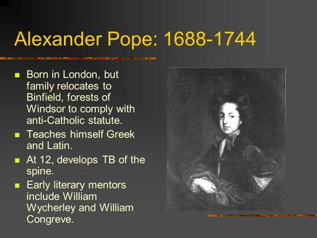 Alexander Pope: 1688-1744 Born in London, but family relocates to Binfield, forests of Windsor to comply with anti-Catholic statute. Teaches himself Greek.
