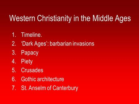 Western Christianity in the Middle Ages 1.Timeline. 2.'Dark Ages': barbarian invasions 3.Papacy 4.Piety 5.Crusades 6.Gothic architecture 7.St. Anselm of.