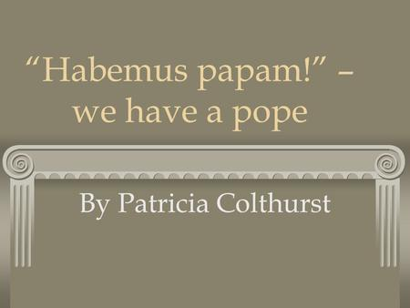 """Habemus papam!"" – we have a pope By Patricia Colthurst."