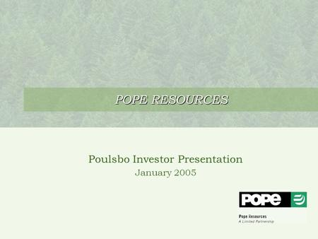 POPE RESOURCES Poulsbo Investor Presentation January 2005.
