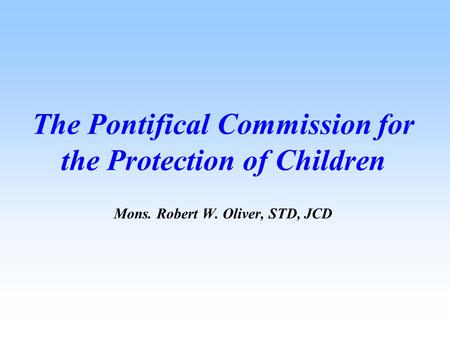 The Pontifical Commission for the Protection of Children Mons. Robert W. Oliver, STD, JCD.