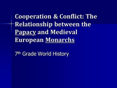 Cooperation & Conflict: The Relationship between the Papacy and Medieval European Monarchs 7th Grade World History.