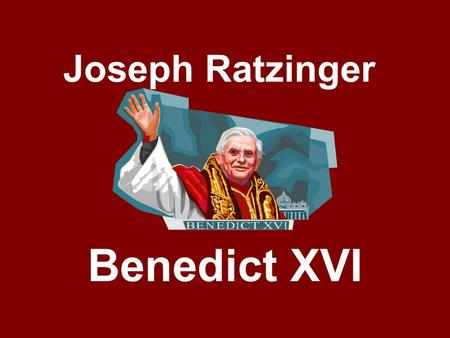 Joseph Ratzinger Benedict XVI. Born in Bavaria, Germany, on April 16, 1927. Grew up during the time when the Nazi Regime controlled Germany and many surrounding.