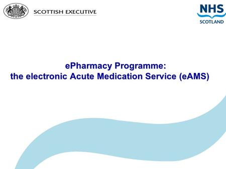 EPharmacy Programme: the electronic Acute Medication Service (eAMS) ePharmacy Programme: the electronic Acute Medication Service (eAMS)