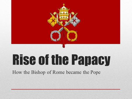 Rise of the Papacy How the Bishop of Rome became the Pope.