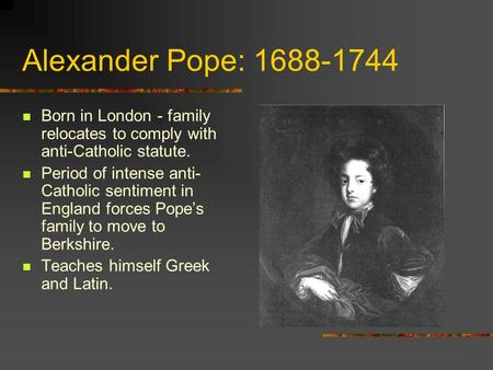 Alexander Pope: 1688-1744 Born in London - family relocates to comply with anti-Catholic statute. Period of intense anti- Catholic sentiment in England.