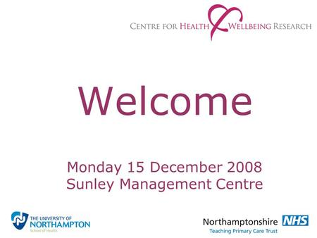 Welcome Monday 15 December 2008 Sunley Management Centre.