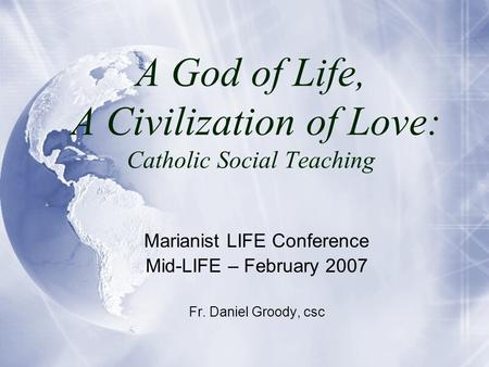 A God of Life, A Civilization of Love: Catholic Social Teaching Marianist LIFE Conference Mid-LIFE – February 2007 Fr. Daniel Groody, csc.