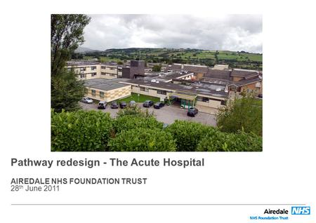 Pathway redesign - The Acute Hospital AIREDALE NHS FOUNDATION TRUST 28 th June 2011.