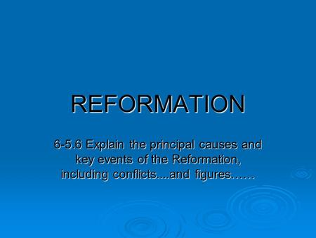 REFORMATION 6-5.6 Explain the principal causes and key events of the Reformation, including conflicts....and figures……