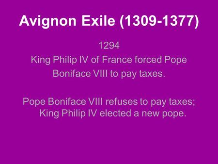 Avignon Exile (1309-1377) 1294 King Philip IV of France forced Pope Boniface VIII to pay taxes. Pope Boniface VIII refuses to pay taxes; King Philip IV.