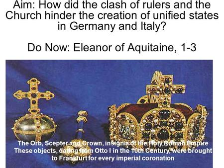 Aim: How did the clash of rulers and the Church hinder the creation of unified states in Germany and Italy? Do Now: Eleanor of Aquitaine, 1-3 The Orb,