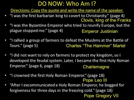 "DO NOW: Who Am I? Directions: Copy the quote and write the name of the speaker. ""I was the first barbarian king to covert to Christianity."" (page 4) ""I."