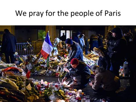We pray for the people of Paris. https://www.youtube.com/watch?v=mpvz7w 6ilNk https://www.youtube.com/watch?v=mpvz7w 6ilNk.