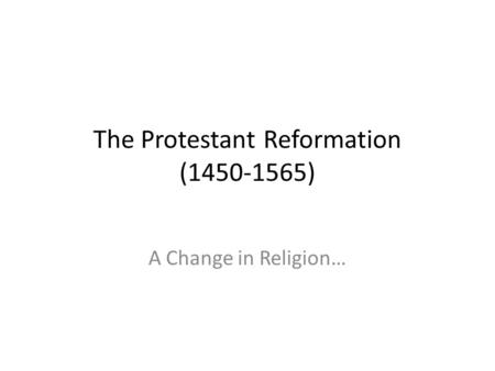 The Protestant Reformation (1450-1565) A Change in Religion…