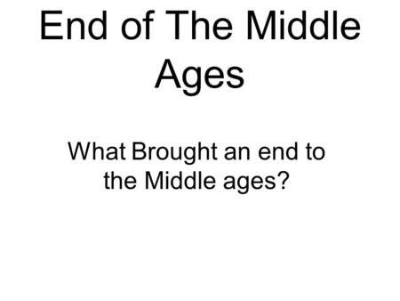 End of The Middle Ages What Brought an end to the Middle ages?
