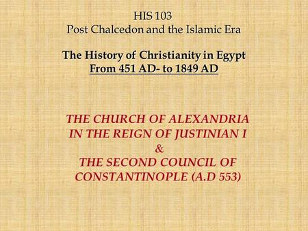 HIS 103 HIS 103 Post Chalcedon and the Islamic Era The History of Christianity in Egypt From 451 AD- to 1849 AD THE CHURCH OF ALEXANDRIA IN THE REIGN OF.