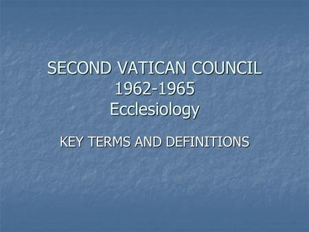 SECOND VATICAN COUNCIL 1962-1965 Ecclesiology KEY TERMS AND DEFINITIONS.