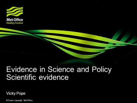 © Crown copyright Met Office Evidence in Science and Policy Scientific evidence Vicky Pope.