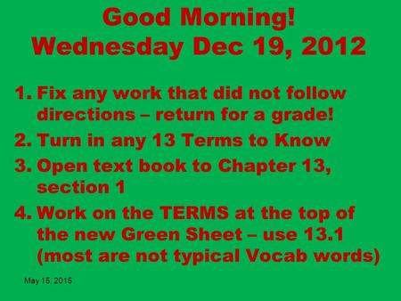 Good Morning! Wednesday Dec 19, 2012 1.Fix any work that did not follow directions – return for a grade! 2.Turn in any 13 Terms to Know 3.Open text book.