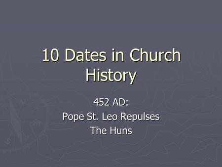 10 Dates in Church History 452 AD: Pope St. Leo Repulses The Huns.