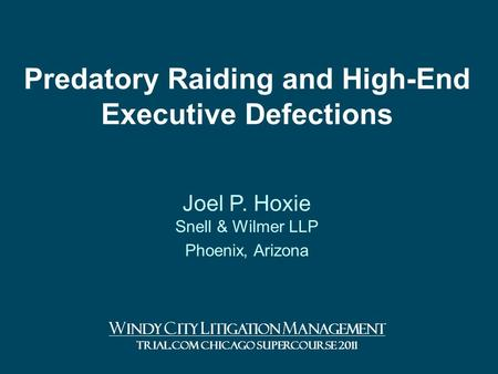 Predatory Raiding and High-End Executive Defections Joel P. Hoxie Snell & Wilmer LLP Phoenix, Arizona W INDY C ITY L ITIGATION M ANAGEMENT TRIAL.COM CHICAGO.