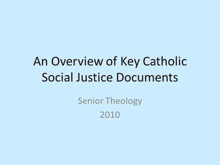An Overview of Key Catholic Social Justice Documents Senior Theology 2010.