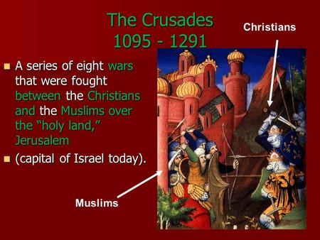 "The Crusades 1095 - 1291 A series of eight wars that were fought between the Christians and the Muslims over the ""holy land,"" Jerusalem A series of eight."