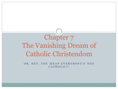 OR, HEY, YOU MEAN EVERYBODY'S NOT CATHOLIC?! Chapter 7 The Vanishing Dream of Catholic Christendom.