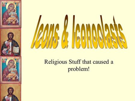 Religious Stuff that caused a problem! What is an Icon? They appear in several forms; in mural painting, mosaic and most typically painted on small.