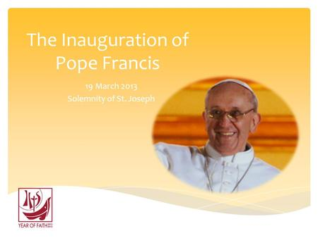 The Inauguration of Pope Francis 19 March 2013 Solemnity of St. Joseph.