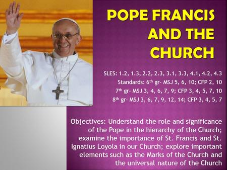 Objectives: Understand the role and significance of the Pope in the hierarchy of the Church; examine the importance of St. Francis and St. Ignatius Loyola.