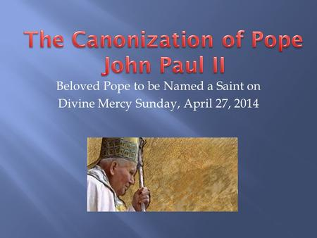 Beloved Pope to be Named a Saint on Divine Mercy Sunday, April 27, 2014.