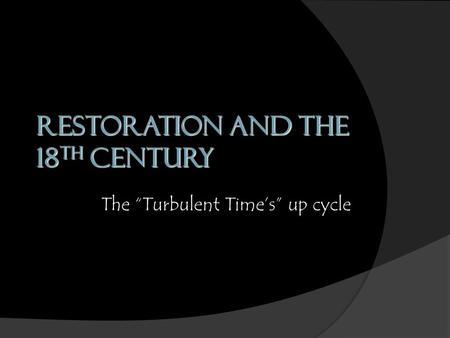 "Restoration and the 18 th Century The ""Turbulent Time's"" up cycle."