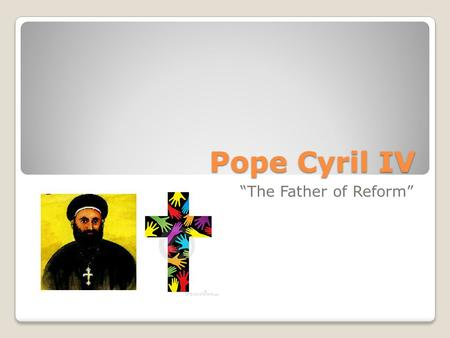 "Pope Cyril IV ""The Father of Reform""."