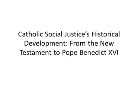 Catholic Social Justice's Historical Development: From the New Testament to Pope Benedict XVI.