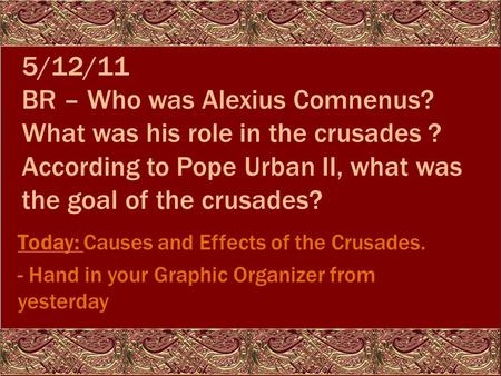 5/12/11 BR – Who was Alexius Comnenus? What was his role in the crusades ? According to Pope Urban II, what was the goal of the crusades? Today: Causes.